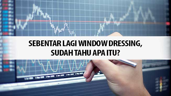 Sebentar Lagi Window Dressing, Sudah Tahu Apa Itu?